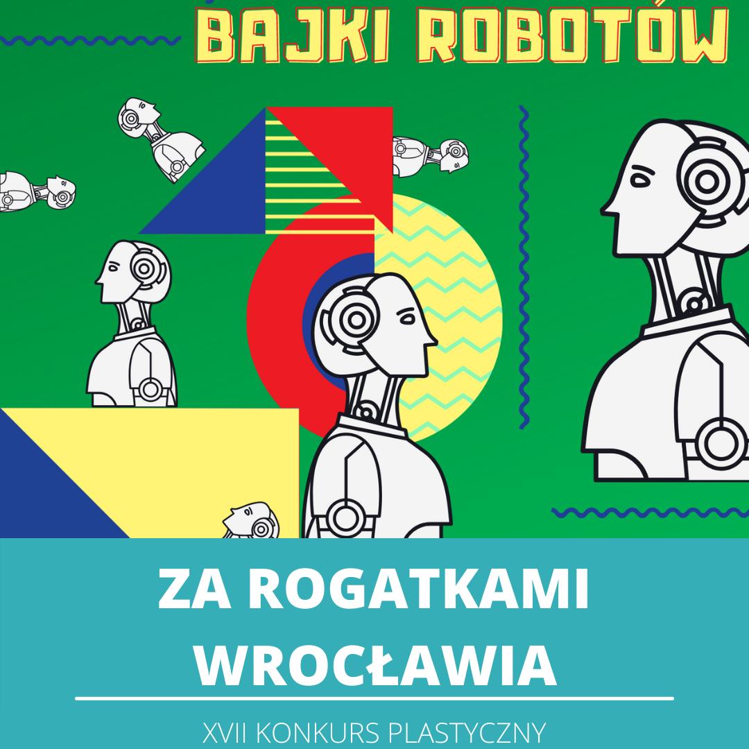 Na zielonym tle różnokolorowe figury geometryczne oraz motyw przewodni konkursu robot - tytuł edycji Bajki Robotów. Na dole na turkusowym tle biały napis: Za rogatkami Wrocławia, siedemnasty konkurs plastyczny